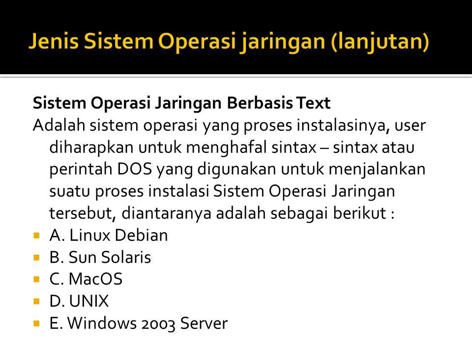 Sistem Operasi Jaringan Berbasis Text Adalah sistem operasi yang proses instalasinya, user diharapkan untuk menghafal sintax – sintax atau perintah DOS yang digunakan untuk menjalankan suatu proses instalasi Sistem Operasi Jaringan tersebut, diantaranya adalah sebagai berikut :  A.