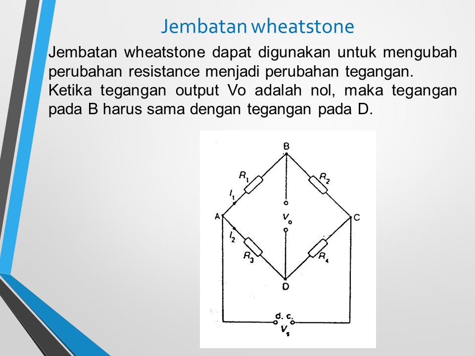 Jembatan wheatstone Jembatan wheatstone dapat digunakan untuk mengubah perubahan resistance menjadi perubahan tegangan. Ketika tegangan output Vo adal