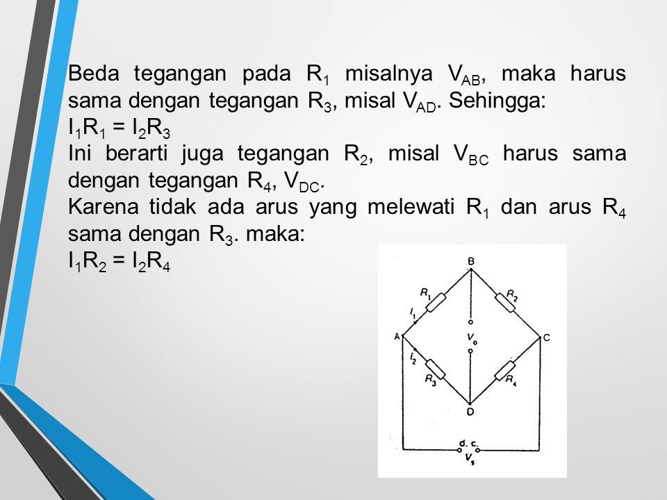 Beda tegangan pada R 1 misalnya V AB, maka harus sama dengan tegangan R 3, misal V AD. Sehingga: I 1 R 1 = I 2 R 3 Ini berarti juga tegangan R 2, misa