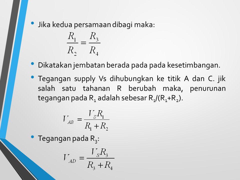 Jika kedua persamaan dibagi maka: Dikatakan jembatan berada pada pada kesetimbangan. Tegangan supply Vs dihubungkan ke titik A dan C. jik salah satu t