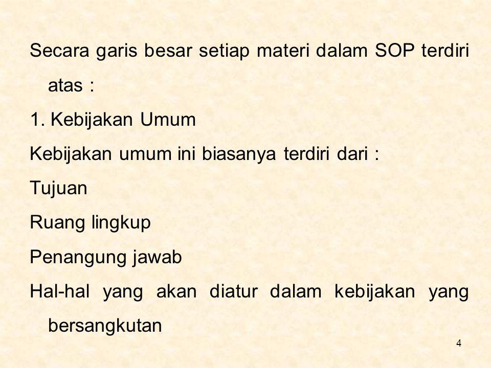 4 Secara garis besar setiap materi dalam SOP terdiri atas : 1. Kebijakan Umum Kebijakan umum ini biasanya terdiri dari : Tujuan Ruang lingkup Penangun