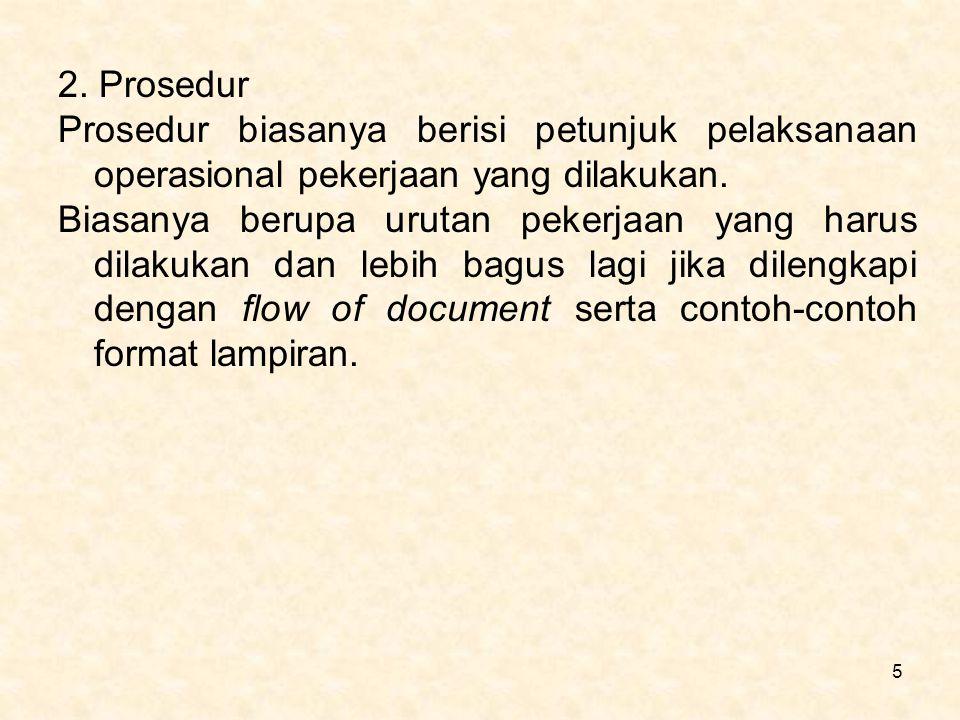 5 2. Prosedur Prosedur biasanya berisi petunjuk pelaksanaan operasional pekerjaan yang dilakukan. Biasanya berupa urutan pekerjaan yang harus dilakuka