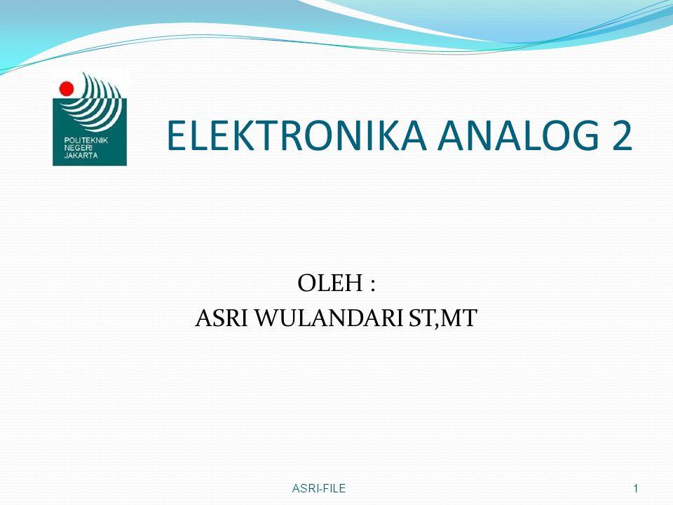 ELEKTRONIKA ANALOG 2 OLEH : ASRI WULANDARI ST,MT ASRI-FILE1