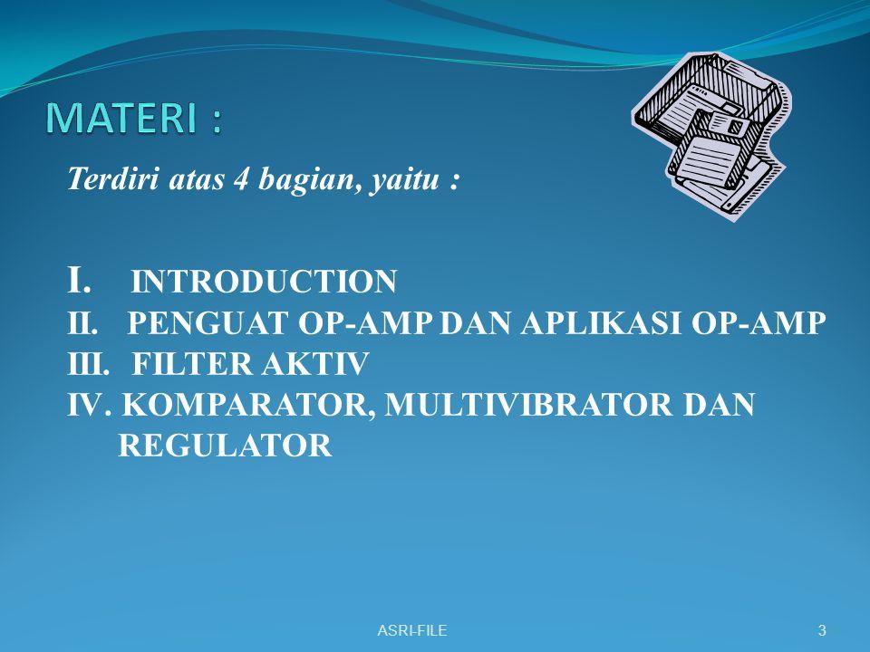 Terdiri atas 4 bagian, yaitu : ASRI-FILE3 I. INTRODUCTION II. PENGUAT OP-AMP DAN APLIKASI OP-AMP III. FILTER AKTIV IV.KOMPARATOR, MULTIVIBRATOR DAN RE