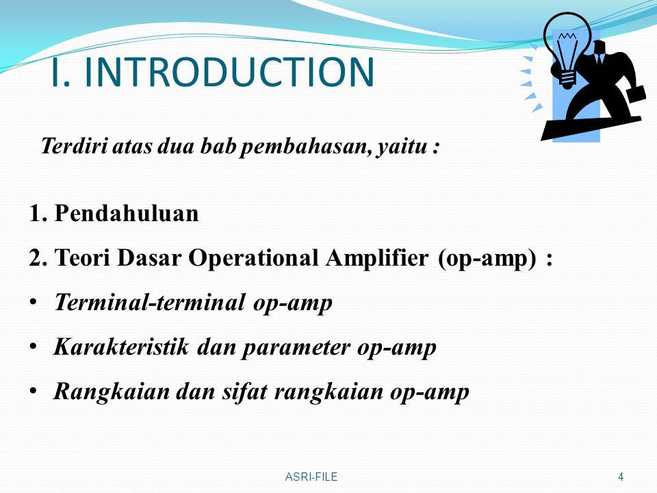 I. INTRODUCTION Terdiri atas dua bab pembahasan, yaitu : ASRI-FILE4 1. Pendahuluan 2. Teori Dasar Operational Amplifier (op-amp) : Terminal-terminal o