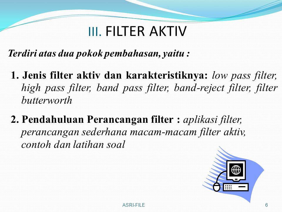 III. FILTER AKTIV Terdiri atas dua pokok pembahasan, yaitu : ASRI-FILE6 1. Jenis filter aktiv dan karakteristiknya: low pass filter, high pass filter,
