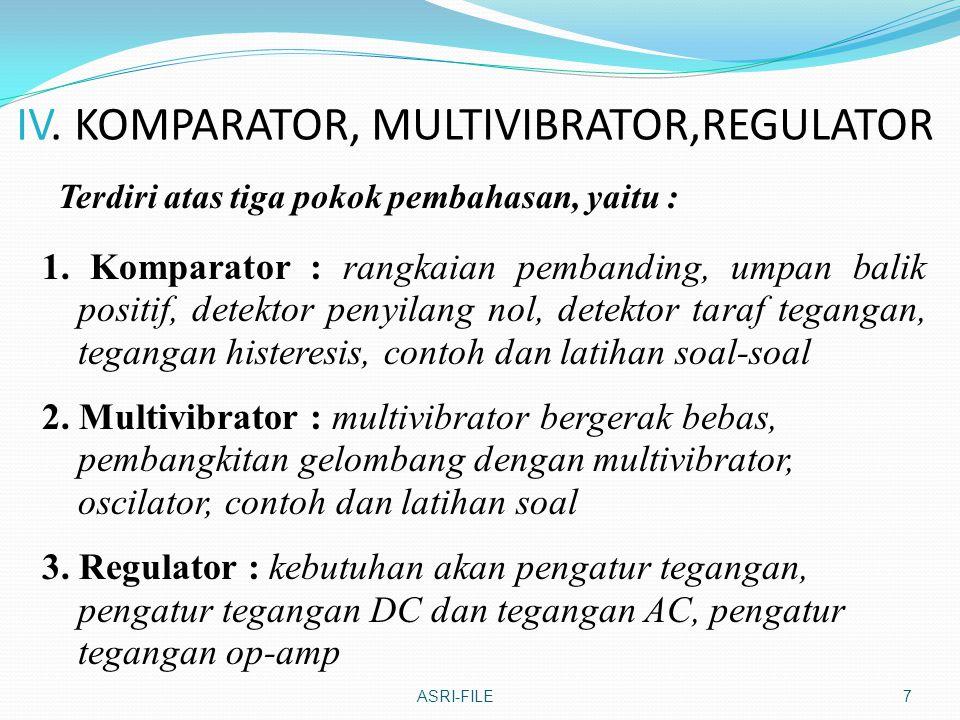 IV. KOMPARATOR, MULTIVIBRATOR,REGULATOR Terdiri atas tiga pokok pembahasan, yaitu : ASRI-FILE7 1. Komparator : rangkaian pembanding, umpan balik posit