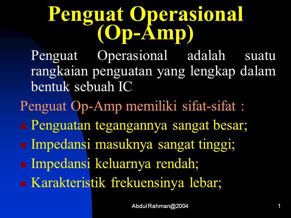 Abdul Rahman@20041 Penguat Operasional (Op-Amp) Penguat Operasional adalah suatu rangkaian penguatan yang lengkap dalam bentuk sebuah IC Penguat Op-Amp memiliki sifat-sifat : Penguatan tegangannya sangat besar; Impedansi masuknya sangat tinggi; Impedansi keluarnya rendah; Karakteristik frekuensinya lebar;