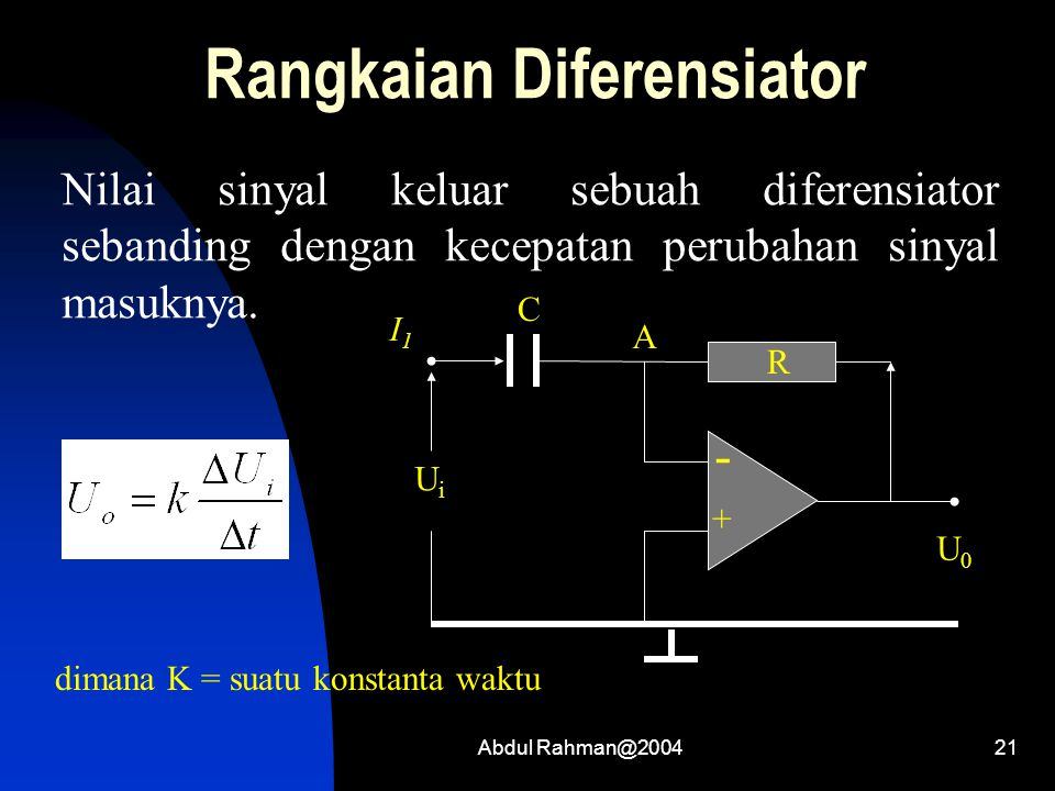 Abdul Rahman@200421 Rangkaian Diferensiator Nilai sinyal keluar sebuah diferensiator sebanding dengan kecepatan perubahan sinyal masuknya. dimana K =