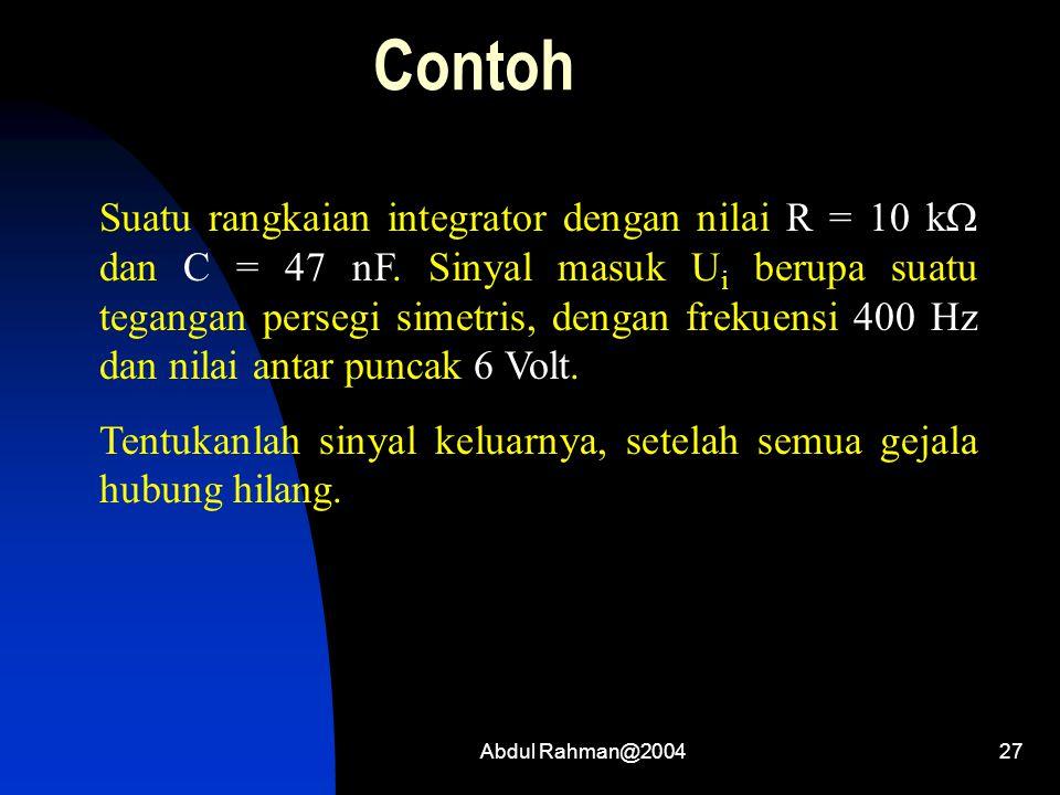 Abdul Rahman@200427 Contoh Suatu rangkaian integrator dengan nilai R = 10 k  dan C = 47 nF. Sinyal masuk U i berupa suatu tegangan persegi simetris,