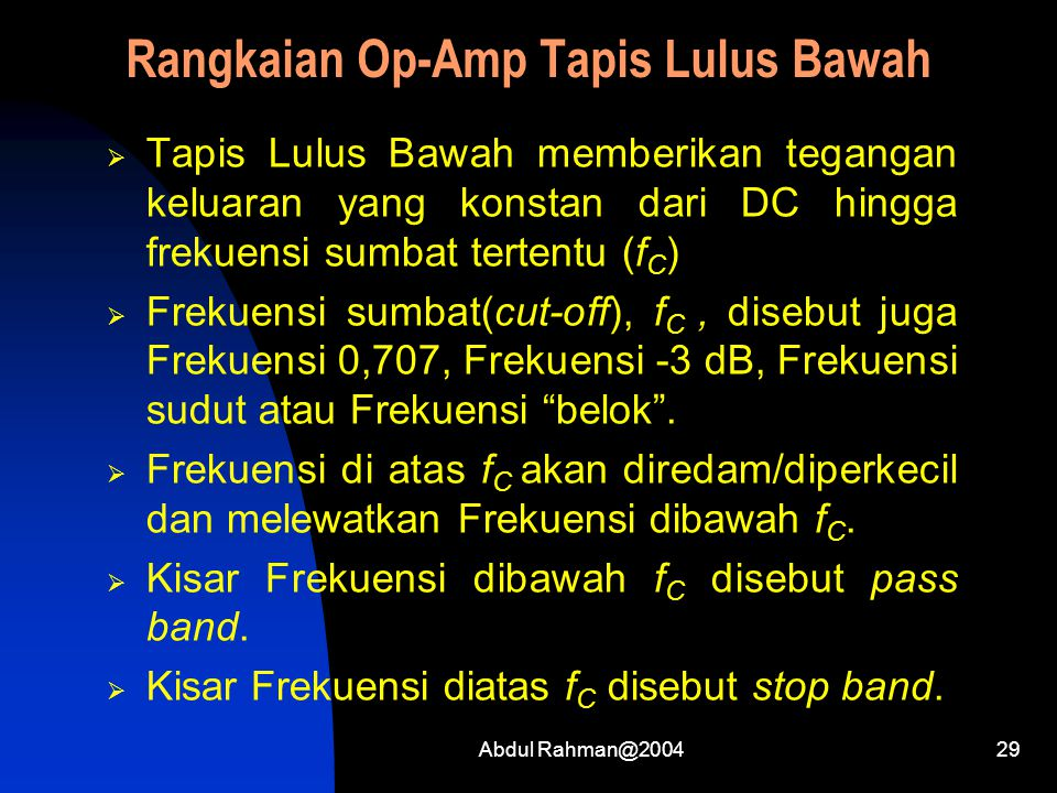 Abdul Rahman@200429 Rangkaian Op-Amp Tapis Lulus Bawah  Tapis Lulus Bawah memberikan tegangan keluaran yang konstan dari DC hingga frekuensi sumbat tertentu (f C )  Frekuensi sumbat(cut-off), f C, disebut juga Frekuensi 0,707, Frekuensi -3 dB, Frekuensi sudut atau Frekuensi belok .