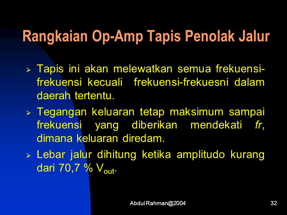 Abdul Rahman@200432 Rangkaian Op-Amp Tapis Penolak Jalur  Tapis ini akan melewatkan semua frekuensi- frekuensi kecuali frekuensi-frekuesni dalam daerah tertentu.