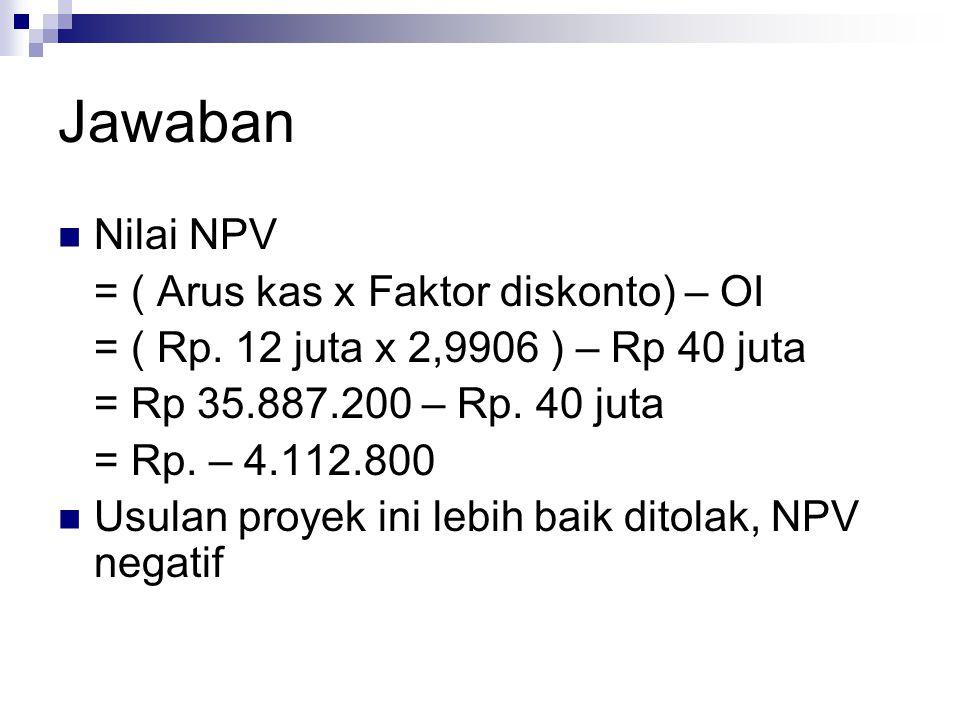 Jawaban Nilai NPV = ( Arus kas x Faktor diskonto) – OI = ( Rp. 12 juta x 2,9906 ) – Rp 40 juta = Rp 35.887.200 – Rp. 40 juta = Rp. – 4.112.800 Usulan