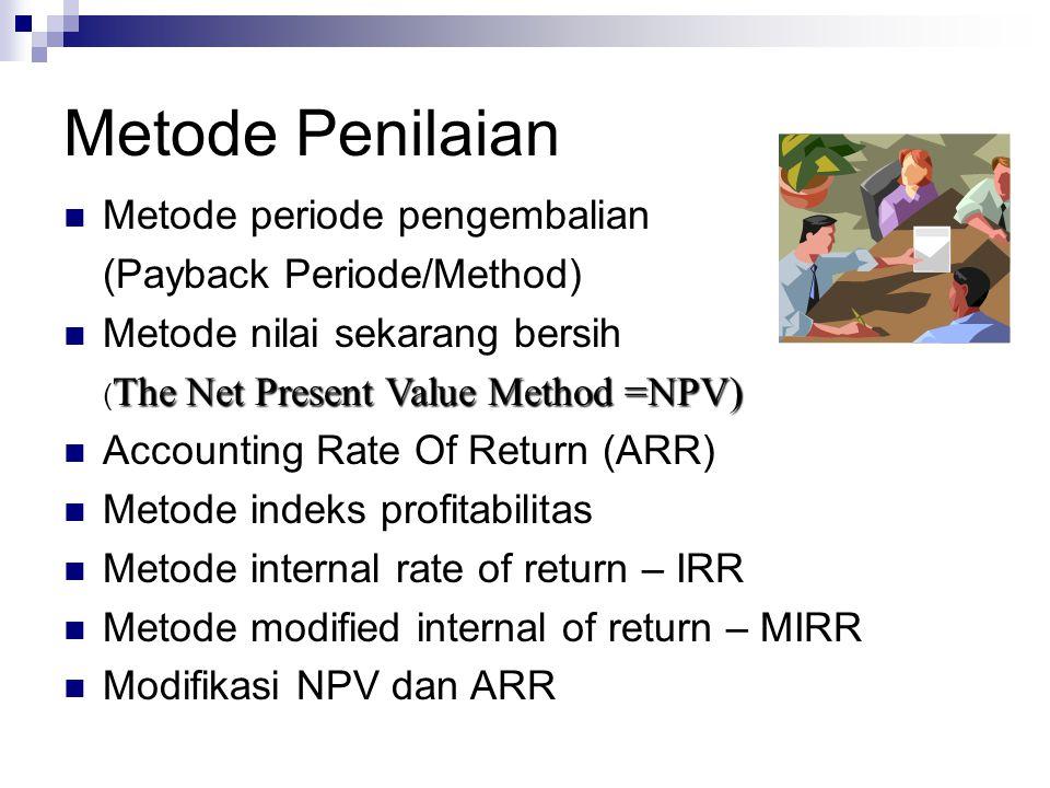 Metode Penilaian Metode periode pengembalian (Payback Periode/Method) Metode nilai sekarang bersih The Net Present Value Method =NPV) ( The Net Presen