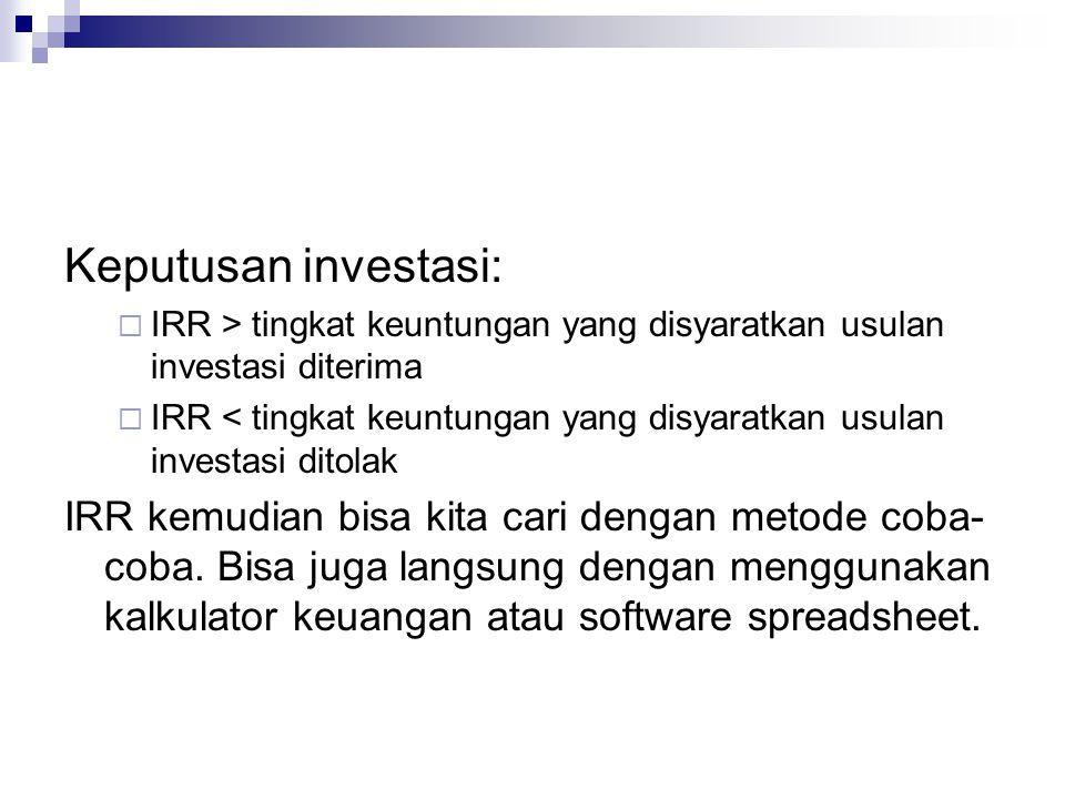 Rumusan IRR NPV = 0 = CF 1 + CF 2 CF 3 + + + (1 + i) 1 (1 + i) 2 (1 + i) 3 (1 + i) n CF n … - OI CF: Arus kas i: Biaya modal / tingkat bunga yang dicari pada tingkat diskonto NPV akan menjadi nol n: Umur proyek investasi OI: Investasi awal