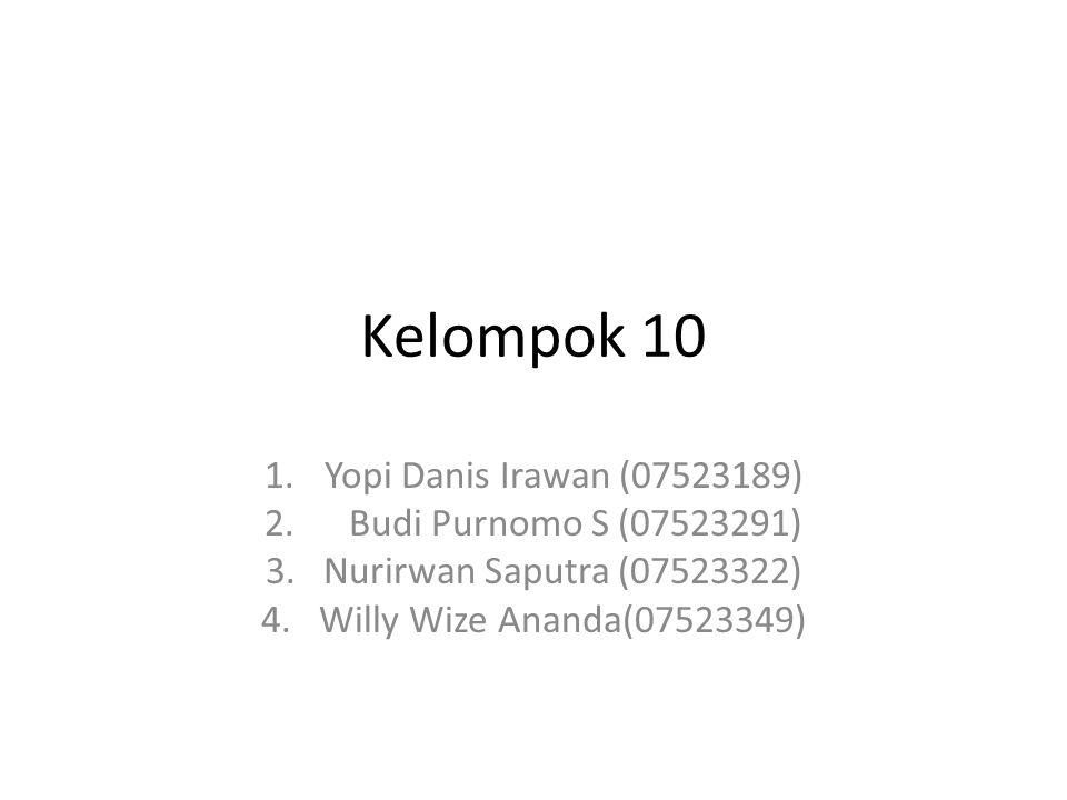 Kelompok 10 1.Yopi Danis Irawan (07523189) 2. Budi Purnomo S (07523291) 3. Nurirwan Saputra (07523322) 4. Willy Wize Ananda(07523349)