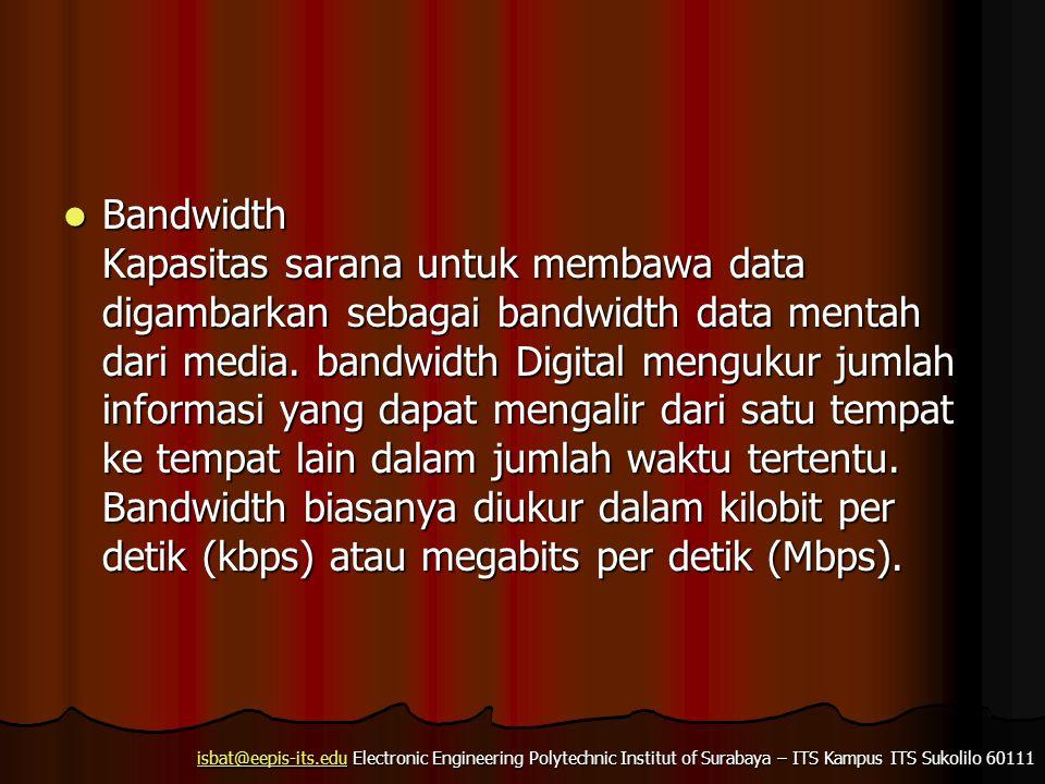 isbat@eepis-its.eduisbat@eepis-its.edu Electronic Engineering Polytechnic Institut of Surabaya – ITS Kampus ITS Sukolilo 60111 isbat@eepis-its.edu Bandwidth Kapasitas sarana untuk membawa data digambarkan sebagai bandwidth data mentah dari media.