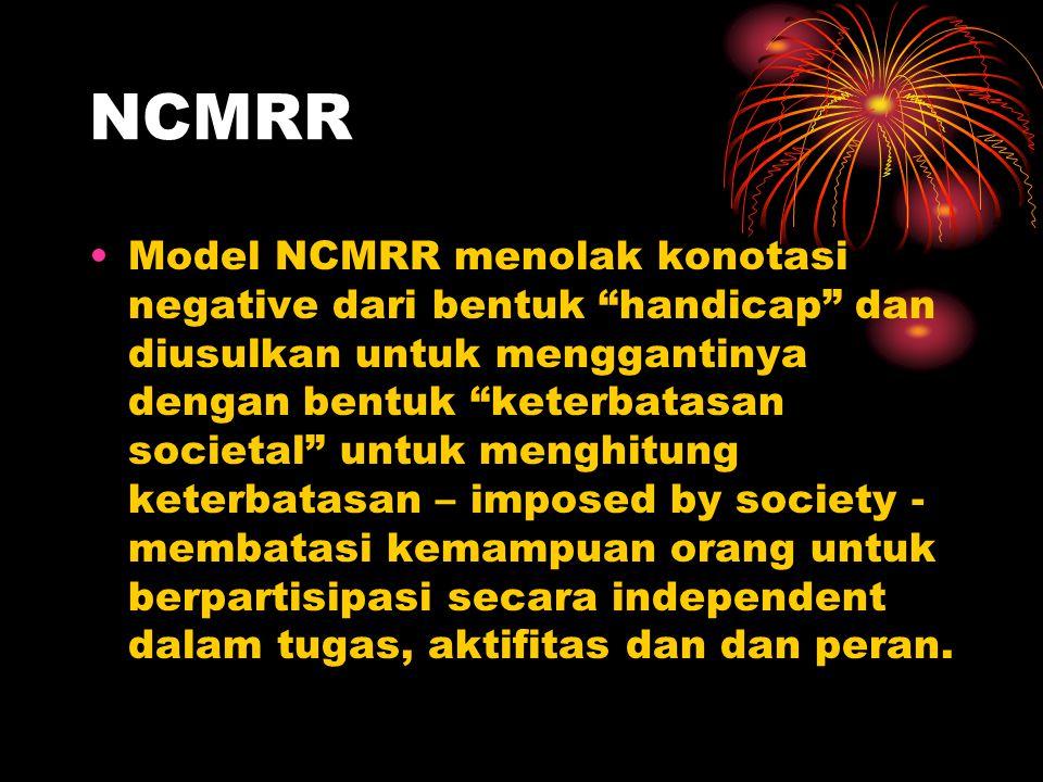 NCMRR Model NCMRR menolak konotasi negative dari bentuk handicap dan diusulkan untuk menggantinya dengan bentuk keterbatasan societal untuk menghitung keterbatasan – imposed by society - membatasi kemampuan orang untuk berpartisipasi secara independent dalam tugas, aktifitas dan dan peran.