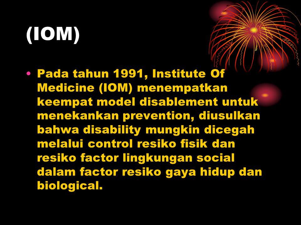 (IOM) Pada tahun 1991, Institute Of Medicine (IOM) menempatkan keempat model disablement untuk menekankan prevention, diusulkan bahwa disability mungkin dicegah melalui control resiko fisik dan resiko factor lingkungan social dalam factor resiko gaya hidup dan biological.