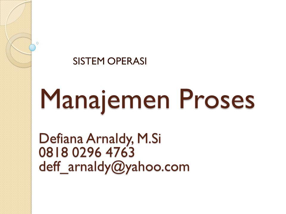 Manajemen Proses SISTEM OPERASI Defiana Arnaldy, M.Si 0818 0296 4763 deff_arnaldy@yahoo.com