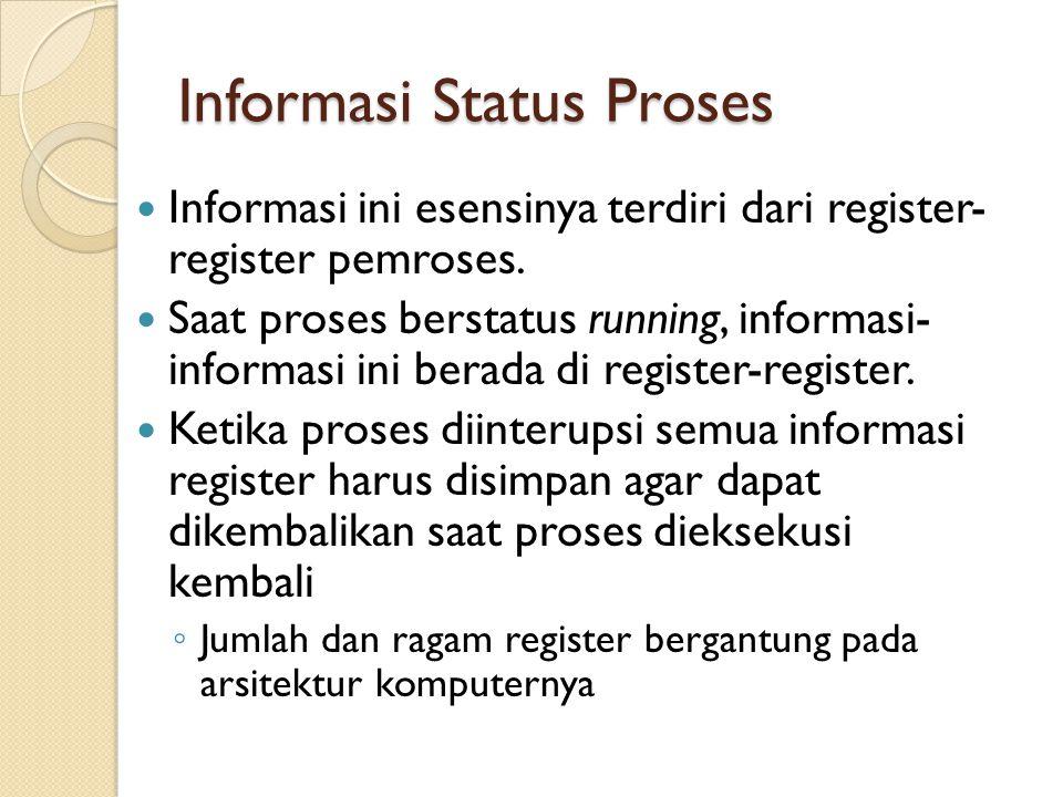 Informasi Status Proses Informasi ini esensinya terdiri dari register- register pemroses. Saat proses berstatus running, informasi- informasi ini bera