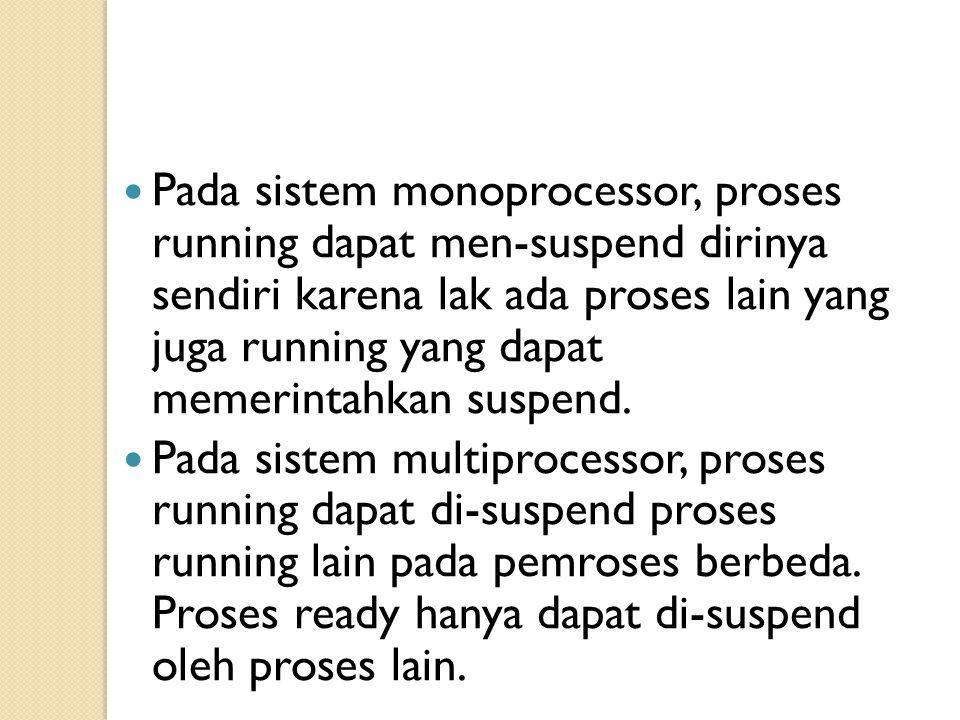 Pada sistem monoprocessor, proses running dapat men-suspend dirinya sendiri karena lak ada proses lain yang juga running yang dapat memerintahkan susp