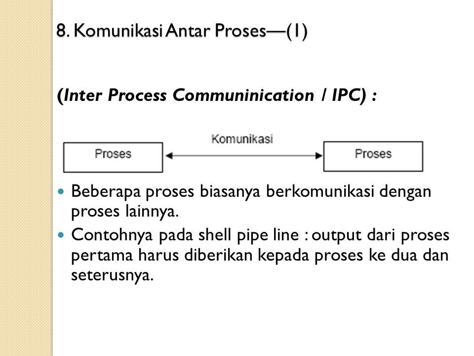 8. Komunikasi Antar Proses — (1) (Inter Process Communinication / IPC) : Beberapa proses biasanya berkomunikasi dengan proses lainnya. Contohnya pada