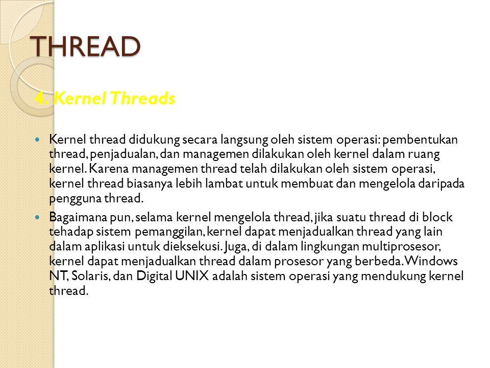 THREAD 4. Kernel Threads Kernel thread didukung secara langsung oleh sistem operasi: pembentukan thread, penjadualan, dan managemen dilakukan oleh ker