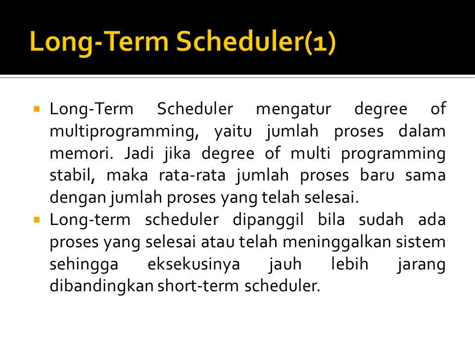  Long-Term Scheduler mengatur degree of multiprogramming, yaitu jumlah proses dalam memori. Jadi jika degree of multi programming stabil, maka rata-r