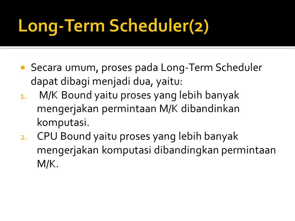  Secara umum, proses pada Long-Term Scheduler dapat dibagi menjadi dua, yaitu: 1. M/K Bound yaitu proses yang lebih banyak mengerjakan permintaan M/K