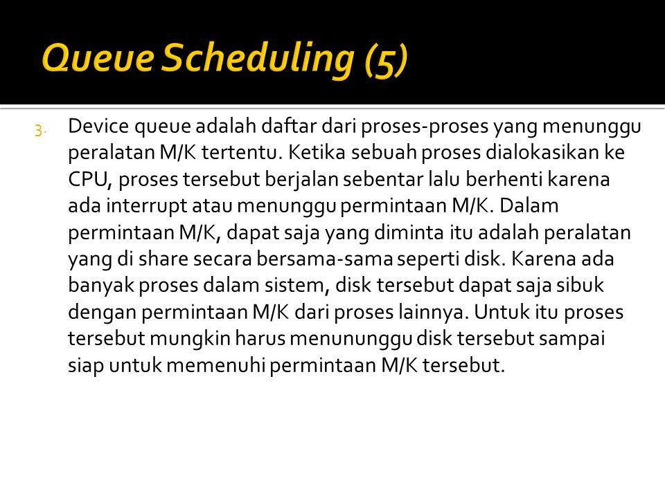 3. Device queue adalah daftar dari proses-proses yang menunggu peralatan M/K tertentu. Ketika sebuah proses dialokasikan ke CPU, proses tersebut berja