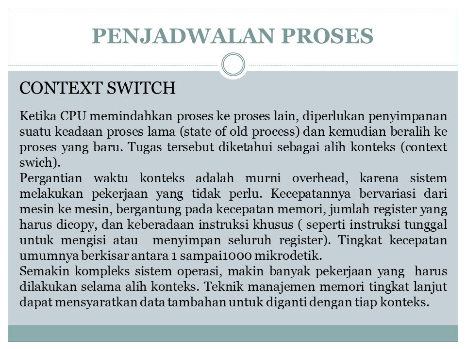 PENJADWALAN PROSES CONTEXT SWITCH Ketika CPU memindahkan proses ke proses lain, diperlukan penyimpanan suatu keadaan proses lama (state of old process) dan kemudian beralih ke proses yang baru.