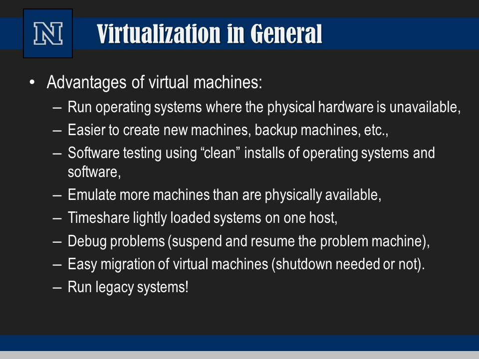 Virtualization in General Advantages of virtual machines: – Run operating systems where the physical hardware is unavailable, – Easier to create new m