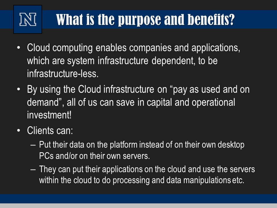 What is the purpose and benefits? Cloud computing enables companies and applications, which are system infrastructure dependent, to be infrastructure-