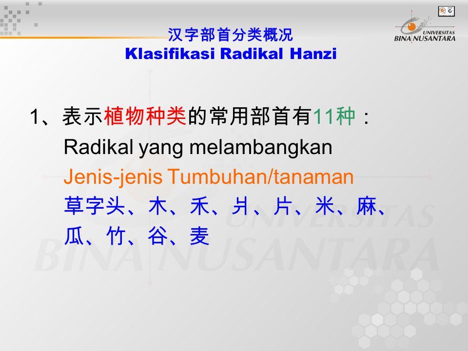 汉字部首分类概况 Klasifikasi Radikal Hanzi 1 、表示植物种类的常用部首有 11 种: Radikal yang melambangkan Jenis-jenis Tumbuhan/tanaman 草字头、木、禾、爿、片、米、麻、 瓜、竹、谷、麦