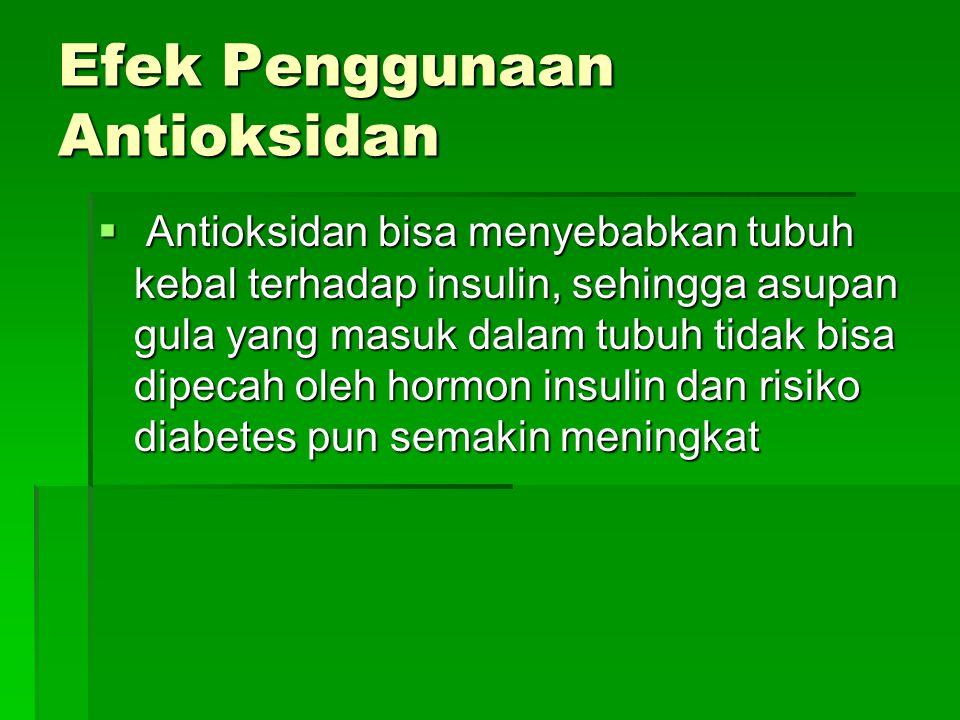 Efek Penggunaan Antioksidan  Antioksidan bisa menyebabkan tubuh kebal terhadap insulin, sehingga asupan gula yang masuk dalam tubuh tidak bisa dipeca
