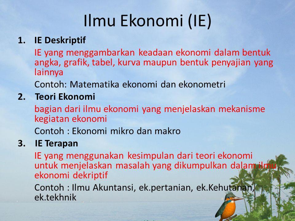 Ilmu Ekonomi (IE) 1.IE Deskriptif IE yang menggambarkan keadaan ekonomi dalam bentuk angka, grafik, tabel, kurva maupun bentuk penyajian yang lainnya Contoh: Matematika ekonomi dan ekonometri 2.