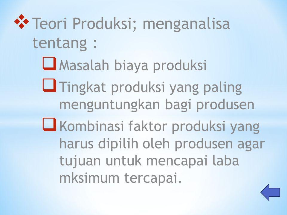  Teori Produksi; menganalisa tentang :  Masalah biaya produksi  Tingkat produksi yang paling menguntungkan bagi produsen  Kombinasi faktor produks