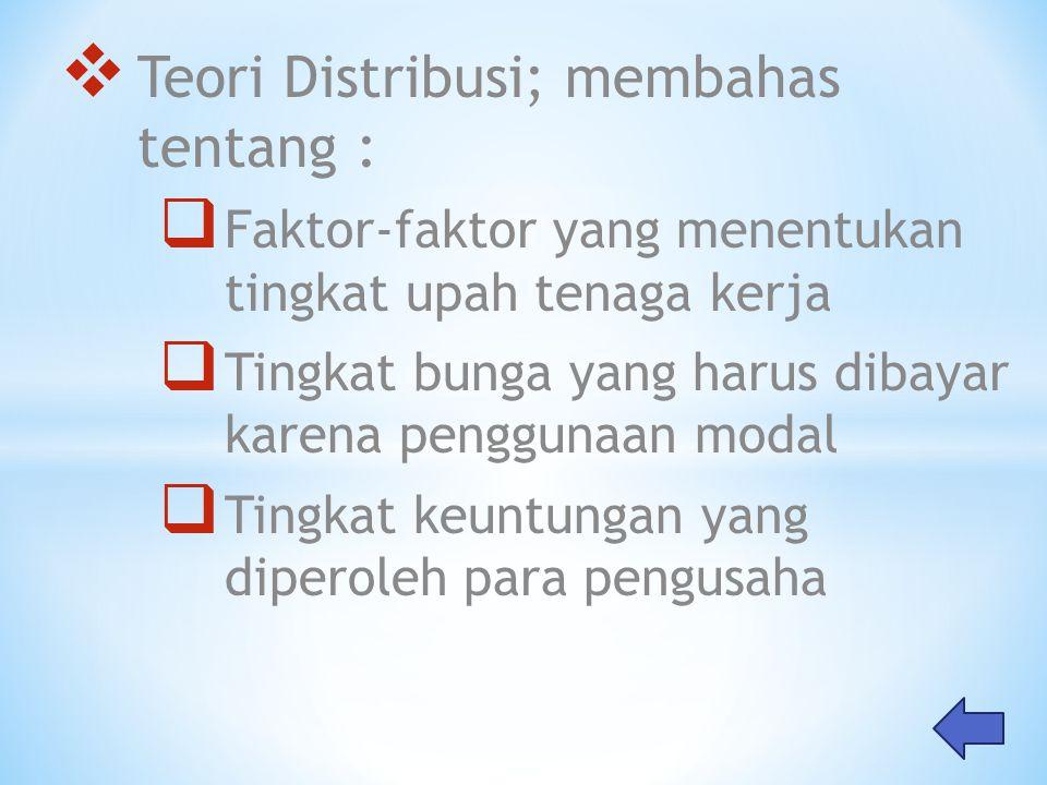  Teori Distribusi; membahas tentang :  Faktor-faktor yang menentukan tingkat upah tenaga kerja  Tingkat bunga yang harus dibayar karena penggunaan