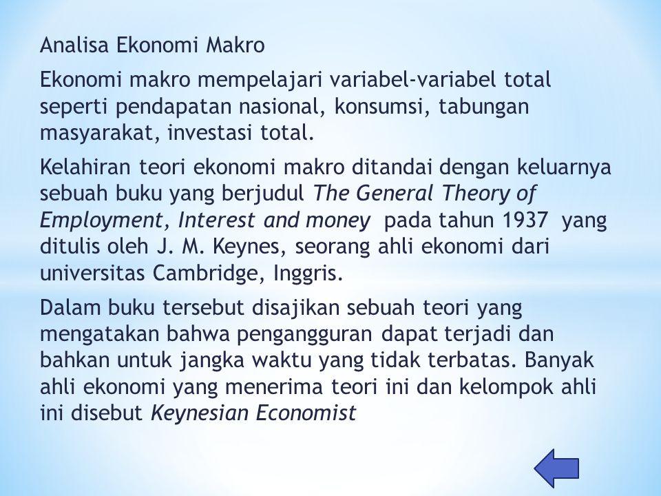 Analisa Ekonomi Makro Ekonomi makro mempelajari variabel-variabel total seperti pendapatan nasional, konsumsi, tabungan masyarakat, investasi total. K