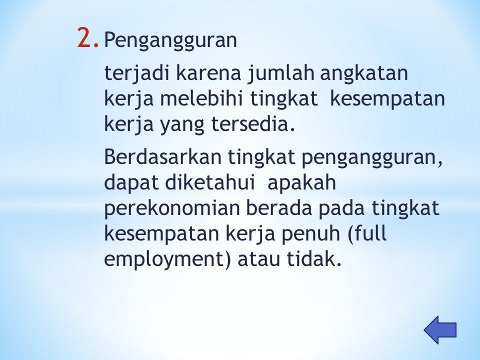 2. Pengangguran terjadi karena jumlah angkatan kerja melebihi tingkat kesempatan kerja yang tersedia. Berdasarkan tingkat pengangguran, dapat diketahu