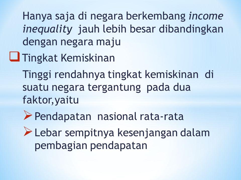 Hanya saja di negara berkembang income inequality jauh lebih besar dibandingkan dengan negara maju  Tingkat Kemiskinan Tinggi rendahnya tingkat kemis