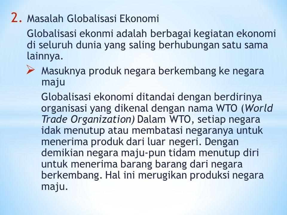 2. Masalah Globalisasi Ekonomi Globalisasi ekonmi adalah berbagai kegiatan ekonomi di seluruh dunia yang saling berhubungan satu sama lainnya.  Masuk