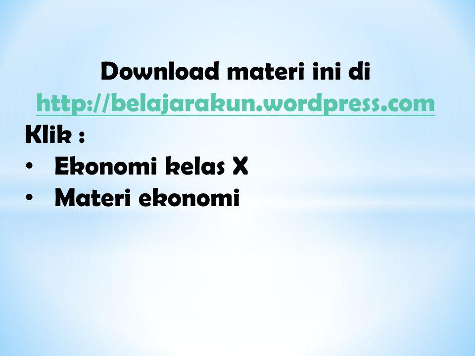 Download materi ini di http://belajarakun.wordpress.com http://belajarakun.wordpress.com Klik : Ekonomi kelas X Materi ekonomi