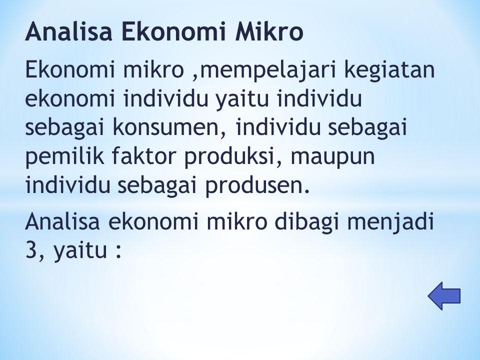 Analisa Ekonomi Mikro Ekonomi mikro,mempelajari kegiatan ekonomi individu yaitu individu sebagai konsumen, individu sebagai pemilik faktor produksi, m