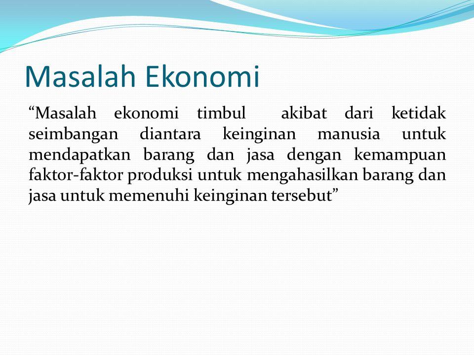 "Masalah Ekonomi ""Masalah ekonomi timbul akibat dari ketidak seimbangan diantara keinginan manusia untuk mendapatkan barang dan jasa dengan kemampuan f"