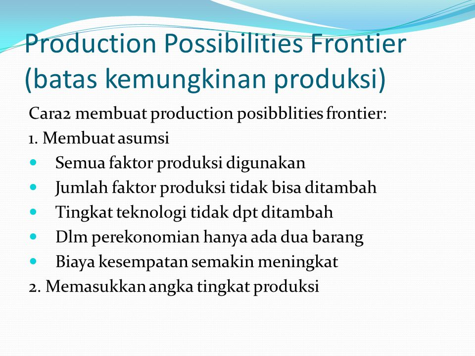 Production Possibilities Frontier (batas kemungkinan produksi) Gabungan faktor Produksi Barang industri (unit) Barang Pertanian (Unit) A05 B54 C93 D122 E141 F150