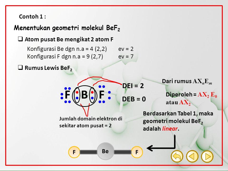 Contoh 1 : Menentukan geometri molekul BeF 2  Atom pusat Be mengikat 2 atom F Konfigurasi Be dgn n.a = 4 (2,2)ev = 2 Konfigurasi F dgn n.a = 9 (2,7)