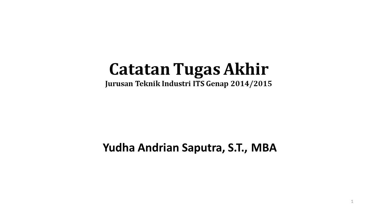 Catatan Tugas Akhir Jurusan Teknik Industri ITS Genap 2014/2015 Yudha Andrian Saputra, S.T., MBA 1